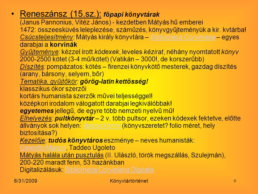 Reneszánsz (15.sz.): főpapi könyvtárak (Janus Pannonius, Vitéz János) - kezdetben Mátyás hű emberei 1472: összeesküvés leleplezése, száműzés, könyvgyűjteményük a kir. kvtárba! Csúcsteljesítmény: Mátyás király könyvtára – Bibliotheca Corviniana – egyes darabjai a korvinák Gyűjteménye: kézzel írott kódexek, leveles kézirat, néhány nyomtatott könyv 2000-2500 kötet (3-4 mű/kötet) (Vatikán – 3000!, de korszerűbb) Díszítés: pompázatos: kötés – firenzei könyvkötő mesterek, gazdag díszítés (arany, bársony, selyem, bőr) Tematika, gyűjtőkör: görög-latin kettősség! klasszikus ókor szerzői kortárs humanista szerzők művei teljességgel! középkori irodalom válogatott darabjai legkiválóbbak! egyetemes jellegű, de egyre több nemzeti nyelvű mű! Elhelyezés: pultkönyvtár – 2 v. több pultsor, ezeken kódexek fektetve, előtte állványok sok helyen: láncos könyv (könyvszeretet folio méret, hely biztosítása ) Kezelője: tudós könyvtáros eszménye – neves humanisták: Galeotto Marzio, Taddeo Ugoleto Mátyás halála után pusztulás (II. Ulászló, török megszállás, Szulejmán), 200-220 maradt fenn, 53 hazánkban Digitalizálásuk: Bibliotheca Corviniana Digitalis