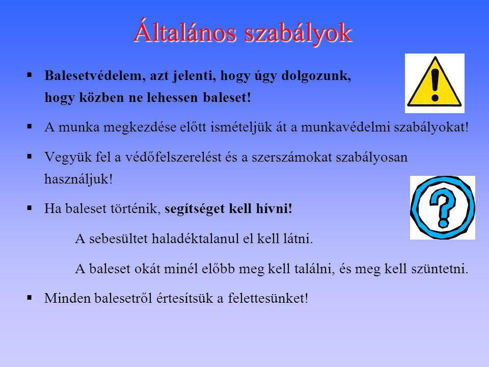 Általános szabályok Balesetvédelem, azt jelenti, hogy úgy dolgozunk, hogy közben ne lehessen baleset!