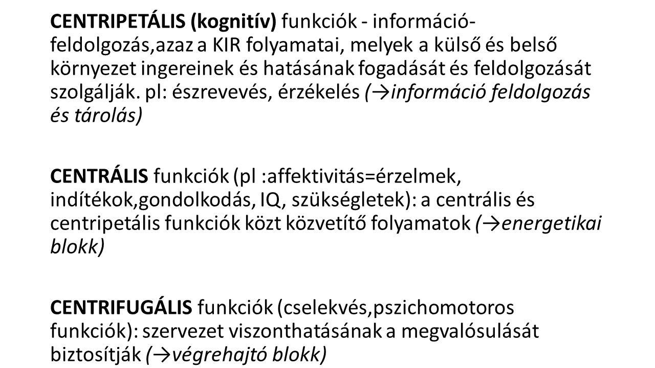 CENTRIPETÁLIS (kognitív) funkciók - információ- feldolgozás,azaz a KIR folyamatai, melyek a külső és belső környezet ingereinek és hatásának fogadását és feldolgozását szolgálják. pl: észrevevés, érzékelés (→információ feldolgozás és tárolás)