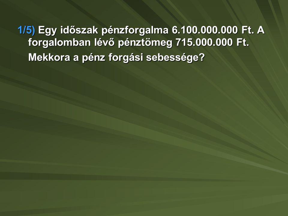 1/5) Egy időszak pénzforgalma 6. 100. 000. 000 Ft