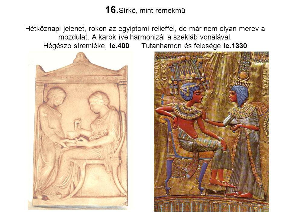 16.Sírkő, mint remekmű Hétköznapi jelenet, rokon az egyiptomi relieffel, de már nem olyan merev a mozdulat.