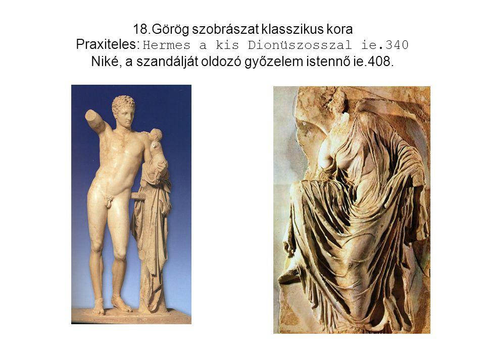 18.Görög szobrászat klasszikus kora Praxiteles: Hermes a kis Dionüszosszal ie.340 Niké, a szandálját oldozó győzelem istennő ie.408.
