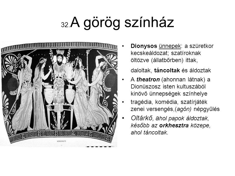 32.A görög színház Dionysos ünnepek: a szüretkor kecskeáldozat; szatíroknak öltözve (állatbőrben) ittak, daloltak, táncoltak és áldoztak.