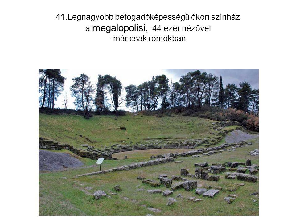 41.Legnagyobb befogadóképességű ókori színház a megalopolisi, 44 ezer nézővel -már csak romokban
