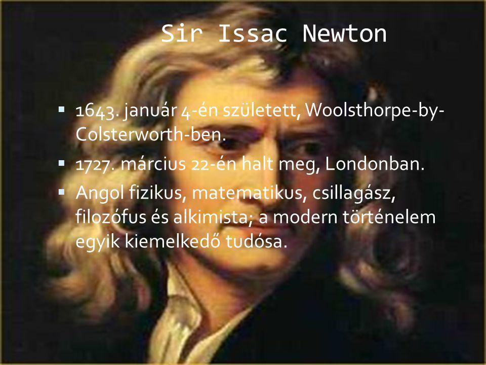 Sir Issac Newton 1643. január 4-én született, Woolsthorpe-by- Colsterworth-ben. 1727. március 22-én halt meg, Londonban.
