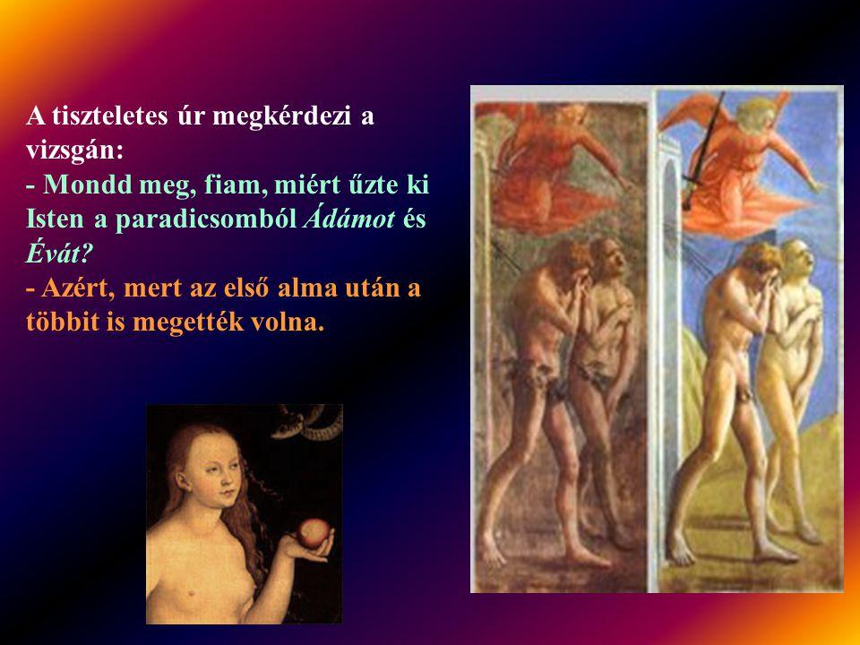 A tiszteletes úr megkérdezi a vizsgán: - Mondd meg, fiam, miért űzte ki Isten a paradicsomból Ádámot és Évát.
