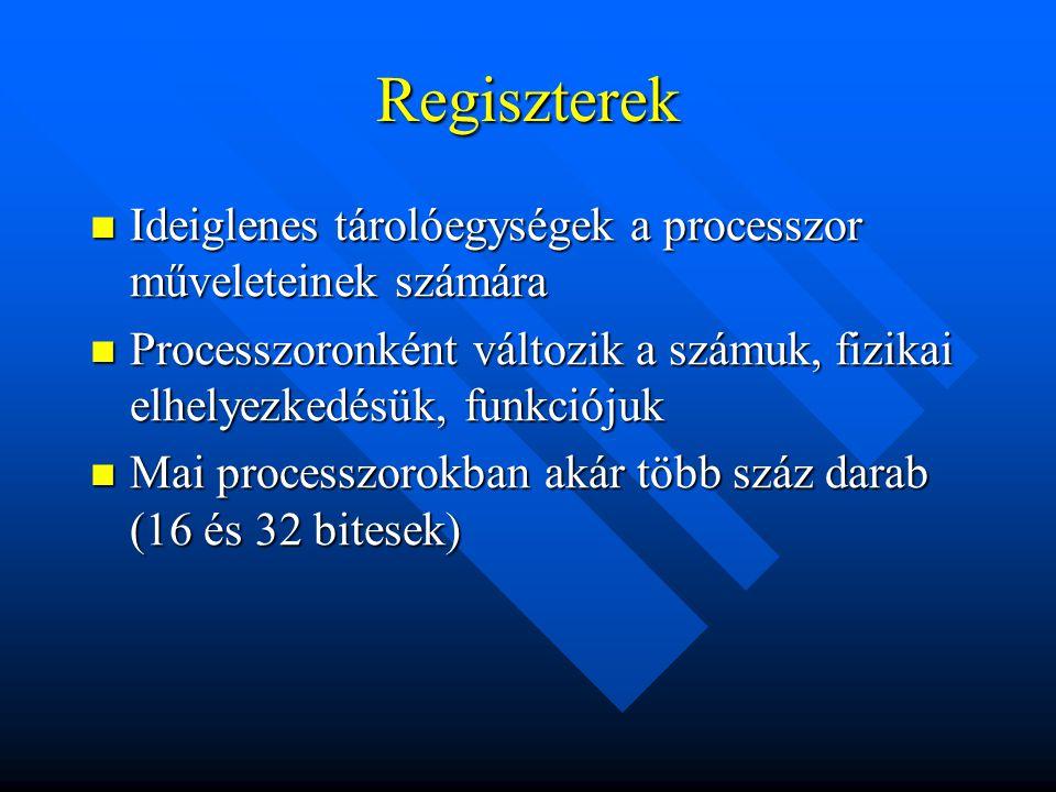 Regiszterek Ideiglenes tárolóegységek a processzor műveleteinek számára. Processzoronként változik a számuk, fizikai elhelyezkedésük, funkciójuk.
