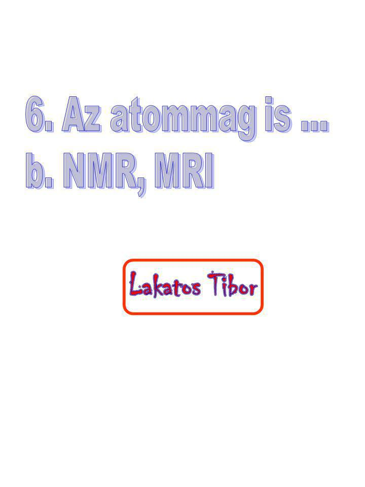6. Az atommag is ... b. NMR, MRI