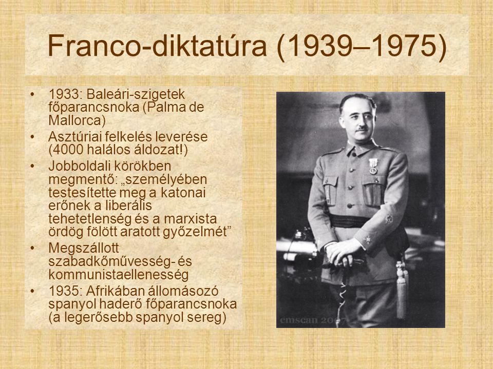 Franco-diktatúra (1939–1975) 1933: Baleári-szigetek főparancsnoka (Palma de Mallorca) Asztúriai felkelés leverése (4000 halálos áldozat!)