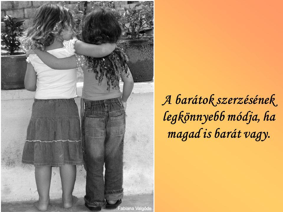 A barátok szerzésének legkönnyebb módja, ha magad is barát vagy.