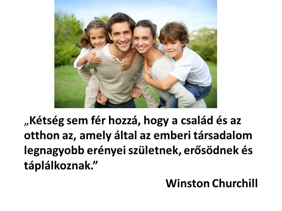 """""""Kétség sem fér hozzá, hogy a család és az otthon az, amely által az emberi társadalom legnagyobb erényei születnek, erősödnek és táplálkoznak. Winston Churchill"""