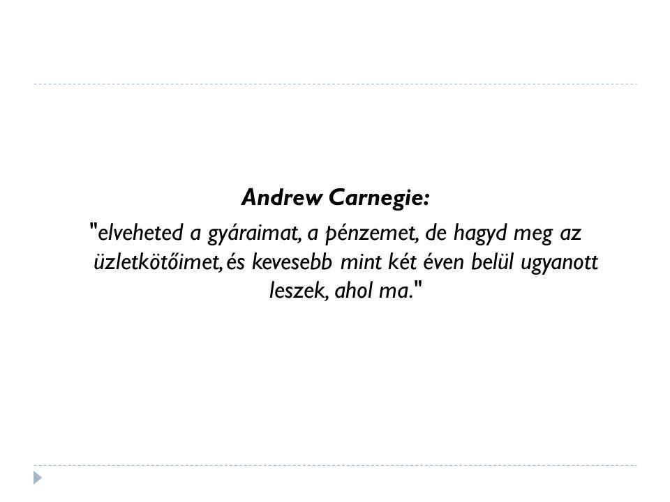 Andrew Carnegie: elveheted a gyáraimat, a pénzemet, de hagyd meg az üzletkötőimet, és kevesebb mint két éven belül ugyanott leszek, ahol ma.