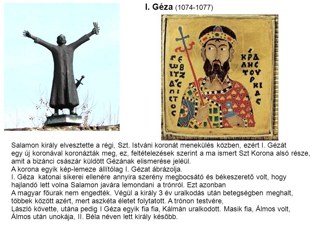 I. Géza (1074-1077) Salamon király elvesztette a régi, Szt. Istváni koronát menekülés közben, ezért I. Gézát.