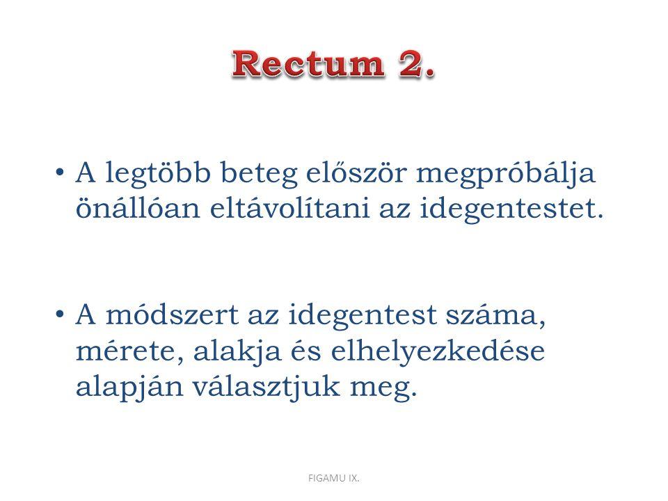 Rectum 2. A legtöbb beteg először megpróbálja önállóan eltávolítani az idegentestet.