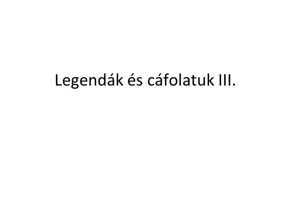 Legendák és cáfolatuk III.