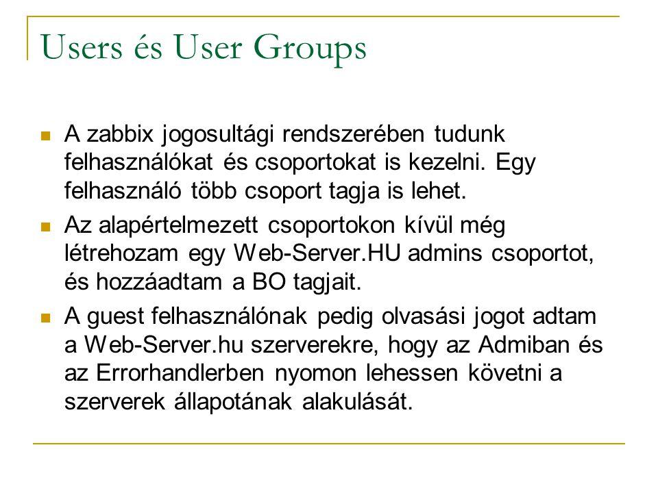 Users és User Groups A zabbix jogosultági rendszerében tudunk felhasználókat és csoportokat is kezelni. Egy felhasználó több csoport tagja is lehet.