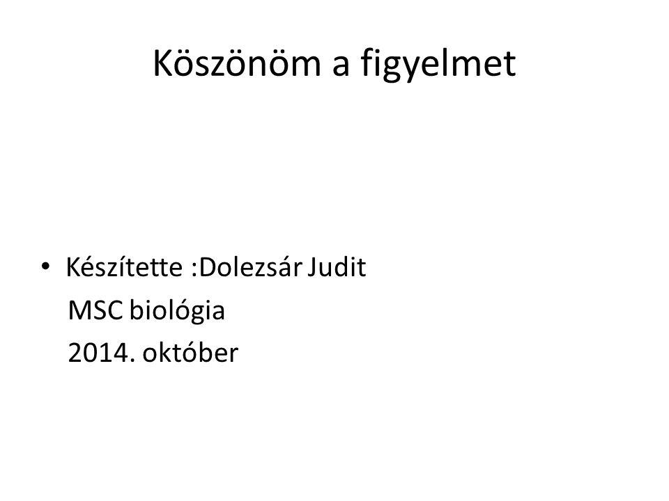 Köszönöm a figyelmet Készítette :Dolezsár Judit MSC biológia