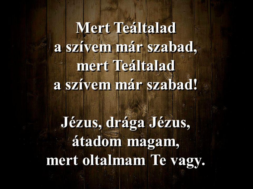 Mert Teáltalad a szívem már szabad, mert Teáltalad. a szívem már szabad! Jézus, drága Jézus, átadom magam,