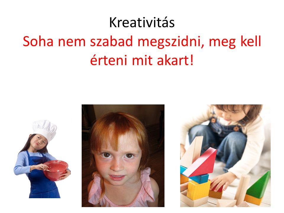 Kreativitás Soha nem szabad megszidni, meg kell érteni mit akart!
