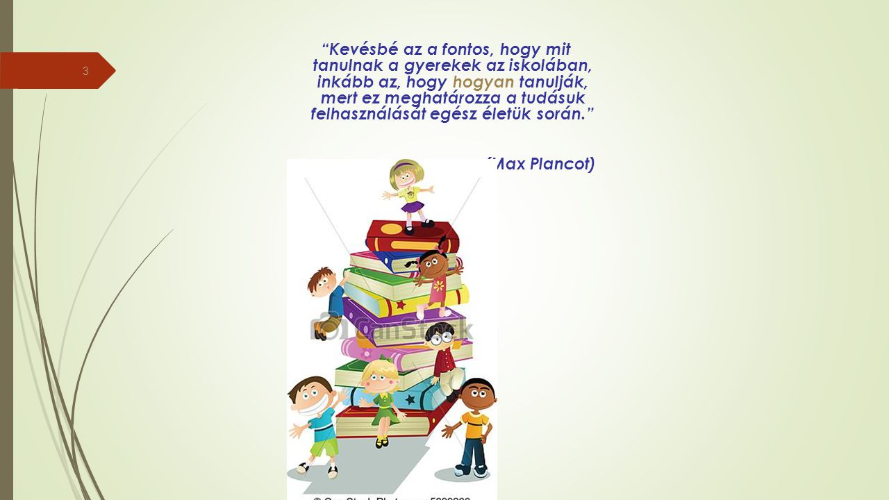 Kevésbé az a fontos, hogy mit tanulnak a gyerekek az iskolában, inkább az, hogy hogyan tanulják, mert ez meghatározza a tudásuk felhasználását egész életük során. (Max Plancot)