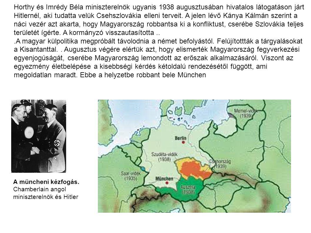 """Horthy és Imrédy Béla miniszterelnök ugyanis 1938 augusztusában hivatalos látogatáson járt Hitlernél, aki tudatta velük Csehszlovákia elleni terveit. A jelen lévő Kánya Kálmán szerint a náci vezér azt akarta, hogy Magyarország robbantsa ki a konfliktust, cserébe Szlovákia teljes területét ígérte. A kormányzó visszautasította a kérést és figyelmeztette Hitlert, hogy ezzel egy újabb háborút robbant ki, amit el is fog veszíteni. Hitler kiabálni kezdett, mire Horthy figyelmeztette, hogy faképnél hagyja, mert ez a hangnem megengedhetetlen egy önálló, ezeréves állam képviselőjével szemben. A Führer erre """"visszavett , és tiszteletteljesen folytatta mondanivalóját. Kapcsolatuknak azonban érthetően nem tett jót a jelenet és az elutasítás ténye."""