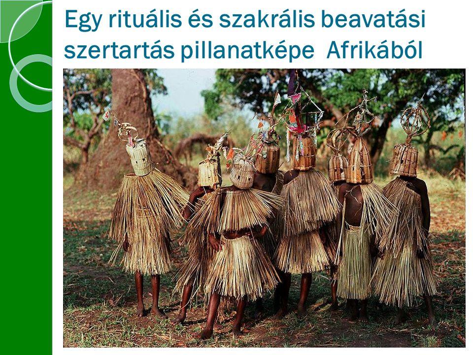Egy rituális és szakrális beavatási szertartás pillanatképe Afrikából