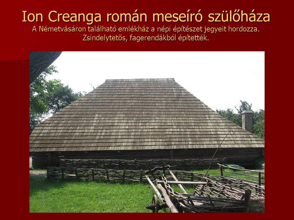 Ion Creanga román meseíró szülőháza A Németvásáron található emlékház a népi építészet jegyeit hordozza.