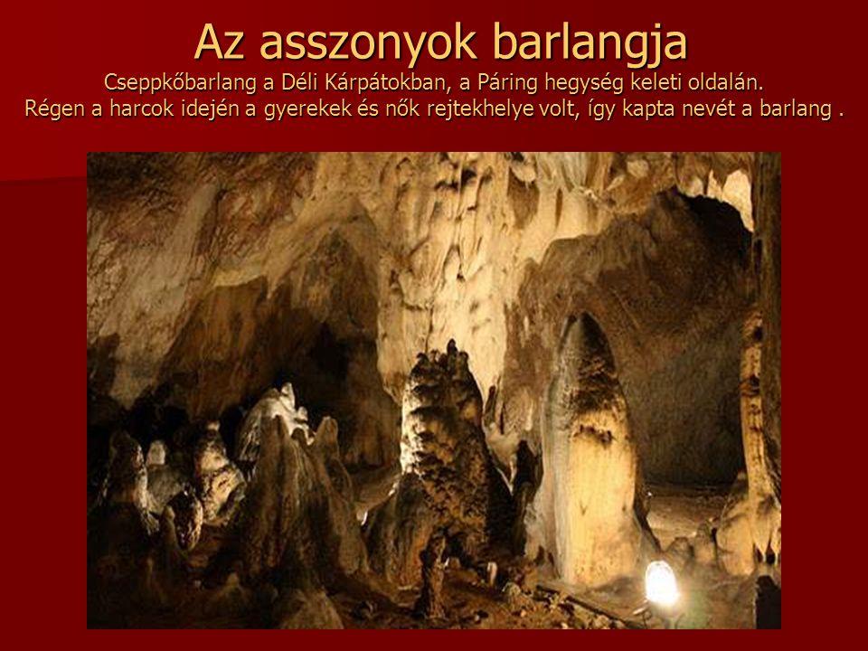 Az asszonyok barlangja Cseppkőbarlang a Déli Kárpátokban, a Páring hegység keleti oldalán.