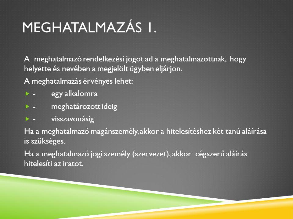 Meghatalmazás 1. A meghatalmazó rendelkezési jogot ad a meghatalmazottnak, hogy helyette és nevében a megjelölt ügyben eljárjon.
