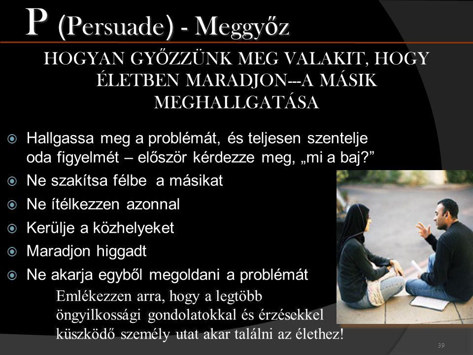 P (Persuade) - Meggyőz HOGYAN GYŐZZÜNK MEG VALAKIT, HOGY ÉLETBEN MARADJON---A MÁSIK MEGHALLGATÁSA.