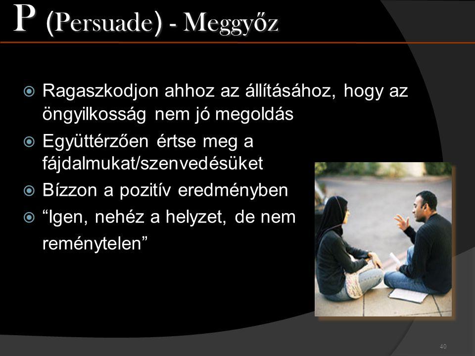 P (Persuade) - Meggyőz Ragaszkodjon ahhoz az állításához, hogy az öngyilkosság nem jó megoldás. Együttérzően értse meg a fájdalmukat/szenvedésüket.