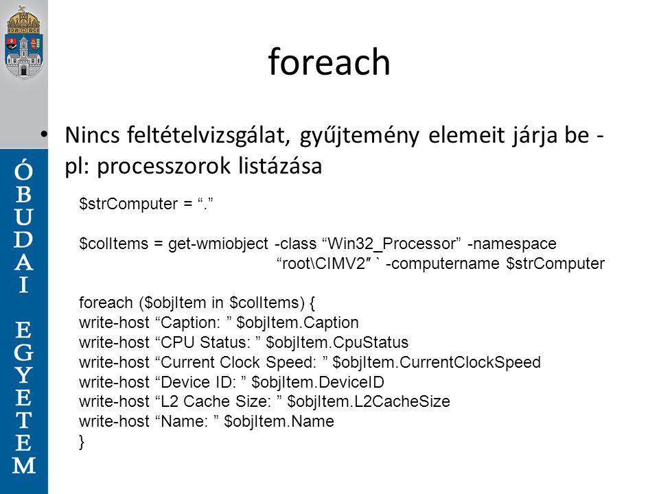 foreach Nincs feltételvizsgálat, gyűjtemény elemeit járja be - pl: processzorok listázása. $strComputer = .