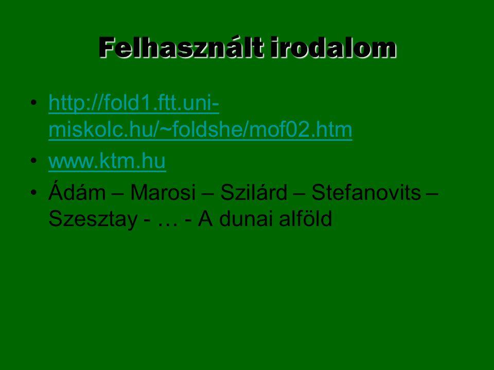 Felhasznált irodalom http://fold1.ftt.uni-miskolc.hu/~foldshe/mof02.htm. www.ktm.hu.