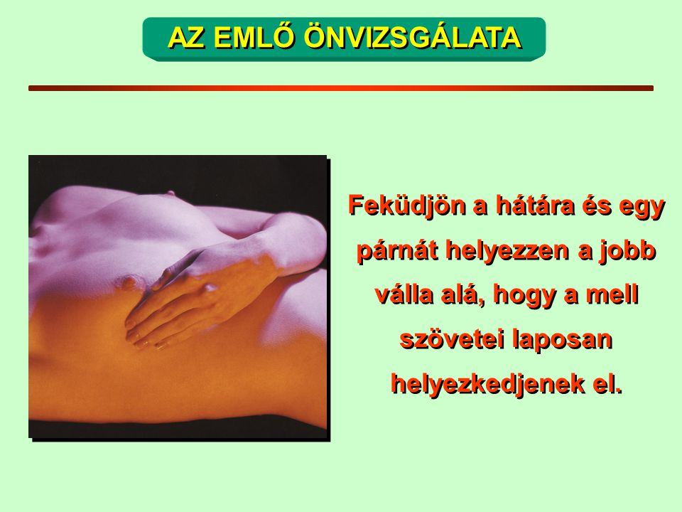 AZ EMLŐ ÖNVIZSGÁLATA Feküdjön a hátára és egy párnát helyezzen a jobb válla alá, hogy a mell szövetei laposan helyezkedjenek el.