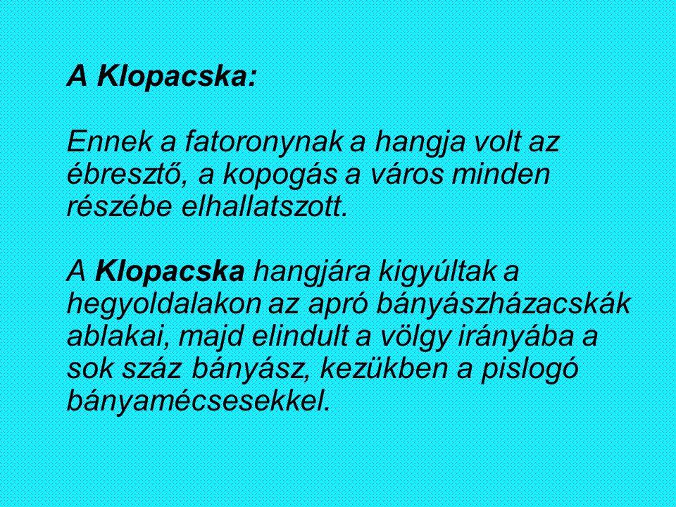 A Klopacska: Ennek a fatoronynak a hangja volt az ébresztő, a kopogás a város minden részébe elhallatszott. A Klopacska hangjára kigyúltak a hegyoldalakon az apró bányászházacskák ablakai, majd elindult a völgy irányába a sok száz bányász, kezükben a pislogó bányamécsesekkel.