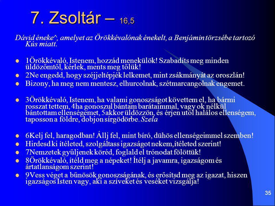 7. Zsoltár – 16,5 Dávid éneke^, amelyet az Örökkévalónak énekelt, a Benjámin törzsébe tartozó Kús miatt.