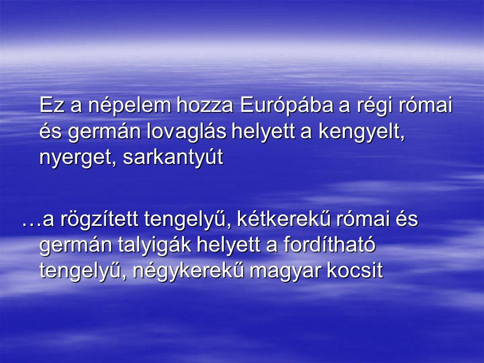 Ez a népelem hozza Európába a régi római és germán lovaglás helyett a kengyelt, nyerget, sarkantyút