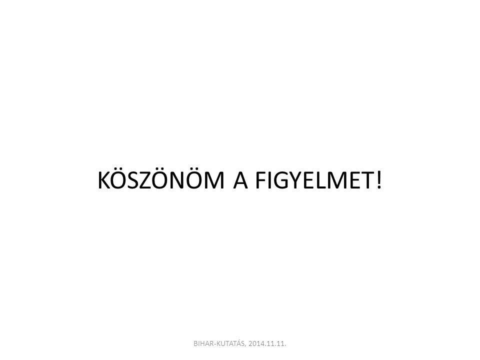 KÖSZÖNÖM A FIGYELMET! BIHAR-KUTATÁS, 2014.11.11.