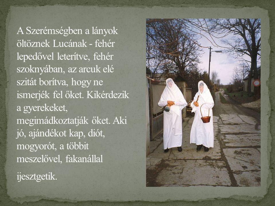 A Szerémségben a lányok öltöznek Lucának - fehér lepedővel leterítve, fehér szoknyában, az arcuk elé szitát borítva, hogy ne ismerjék fel őket.