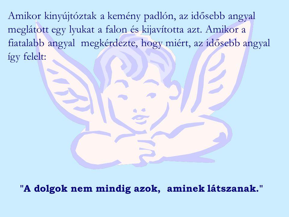 Amikor kinyújtóztak a kemény padlón, az idősebb angyal meglátott egy lyukat a falon és kijavította azt. Amikor a fiatalabb angyal megkérdezte, hogy miért, az idősebb angyal így felelt: