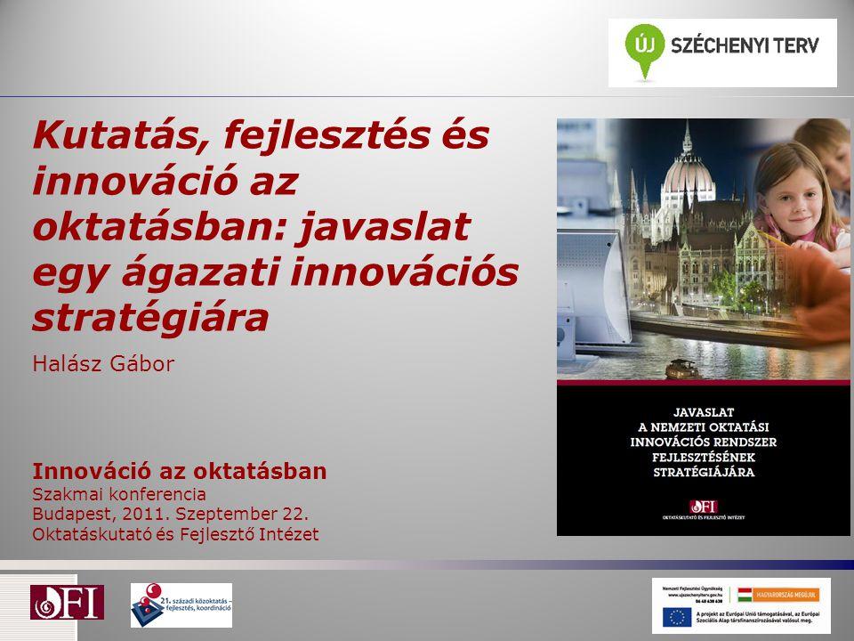 Kutatás, fejlesztés és innováció az oktatásban: javaslat egy ágazati innovációs stratégiára Halász Gábor Innováció az oktatásban Szakmai konferencia Budapest, 2011.