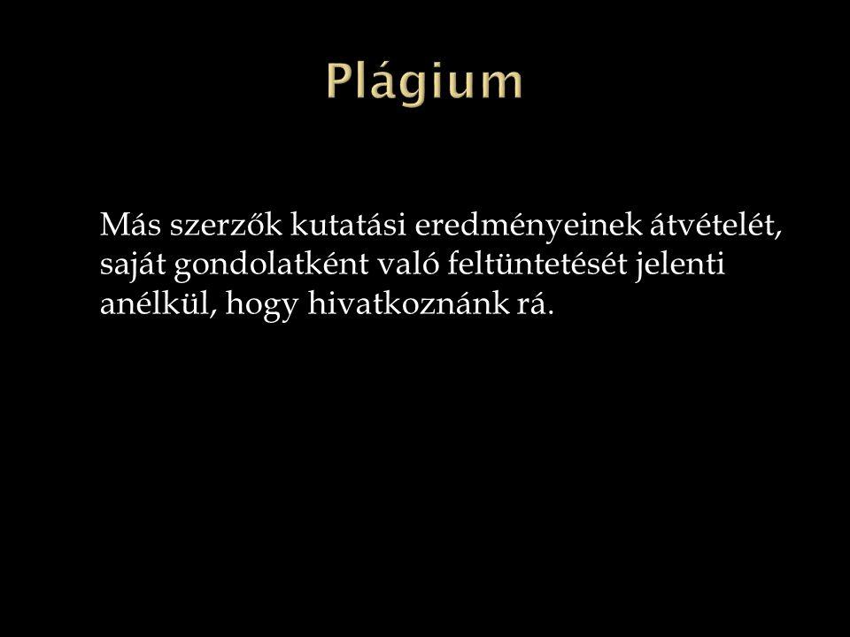 Plágium Más szerzők kutatási eredményeinek átvételét, saját gondolatként való feltüntetését jelenti anélkül, hogy hivatkoznánk rá.