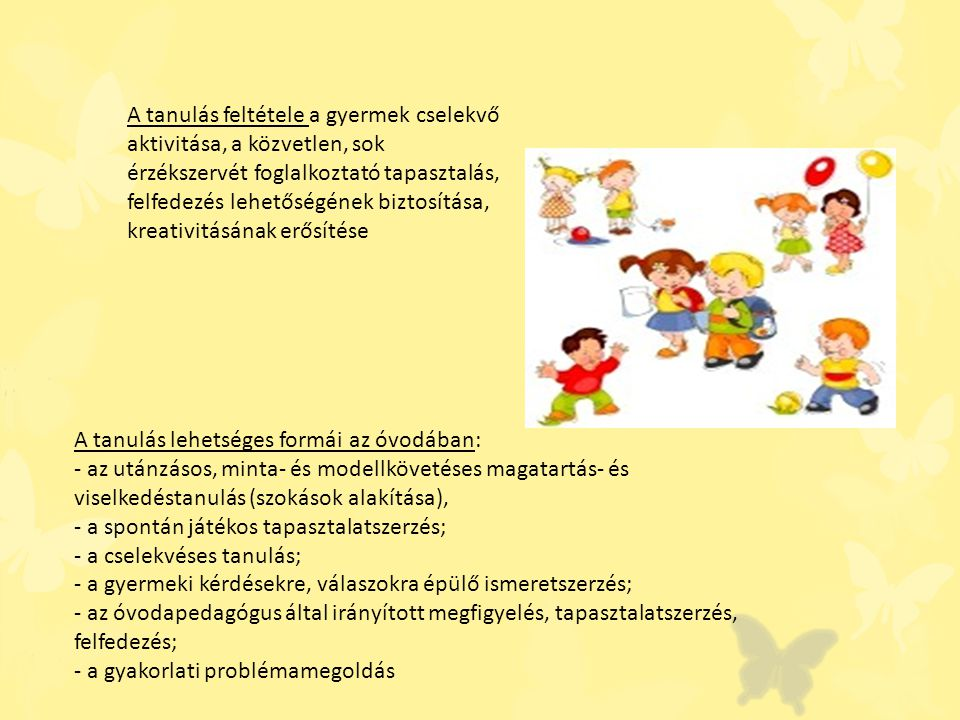 A tanulás feltétele a gyermek cselekvő aktivitása, a közvetlen, sok érzékszervét foglalkoztató tapasztalás, felfedezés lehetőségének biztosítása, kreativitásának erősítése