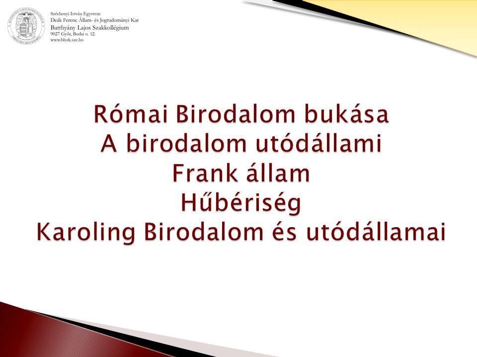 Római Birodalom bukása A birodalom utódállami Frank állam Hűbériség Karoling Birodalom és utódállamai