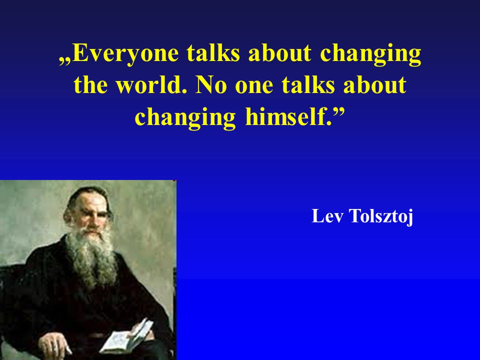 """Everyone talks about changing the world"