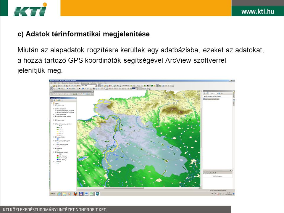 c) Adatok térinformatikai megjelenítése Miután az alapadatok rögzítésre kerültek egy adatbázisba, ezeket az adatokat, a hozzá tartozó GPS koordináták segítségével ArcView szoftverrel jelenítjük meg.