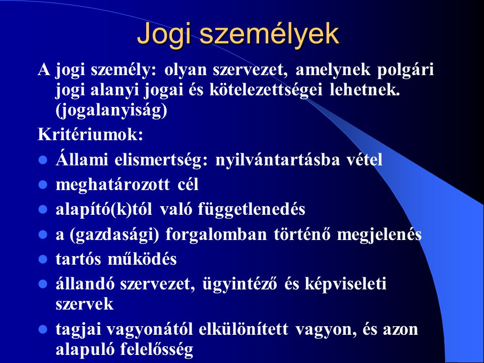 Jogi személyek A jogi személy: olyan szervezet, amelynek polgári jogi alanyi jogai és kötelezettségei lehetnek. (jogalanyiság)