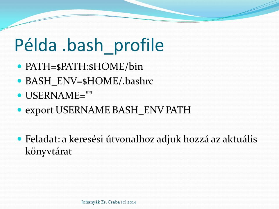 Példa .bash_profile PATH=$PATH:$HOME/bin BASH_ENV=$HOME/.bashrc