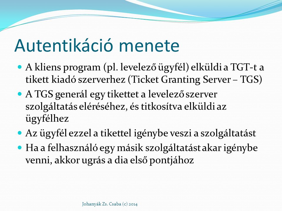 Autentikáció menete A kliens program (pl. levelező ügyfél) elküldi a TGT-t a tikett kiadó szerverhez (Ticket Granting Server – TGS)