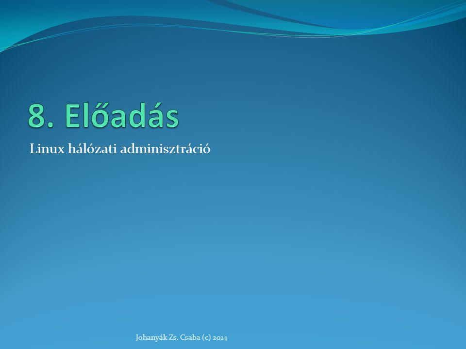 8. Előadás Linux hálózati adminisztráció Johanyák Zs. Csaba (c) 2014